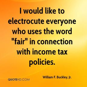 "I would like to electrocute everyone who uses the word ""fair"" in connection with income tax policies."