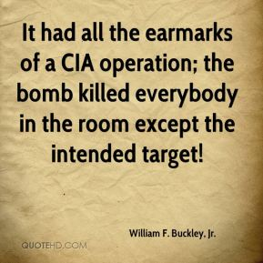 William F. Buckley, Jr. - It had all the earmarks of a CIA operation; the bomb killed everybody in the room except the intended target!