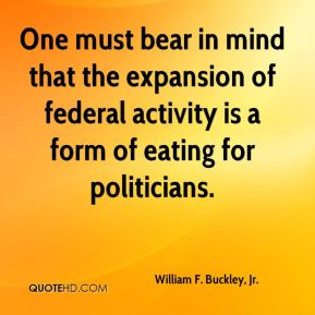 One must bear in mind that the expansion of federal activity is a form of eating for politicians.