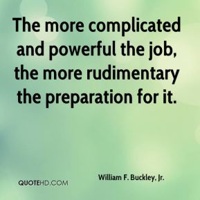 The more complicated and powerful the job, the more rudimentary the preparation for it.