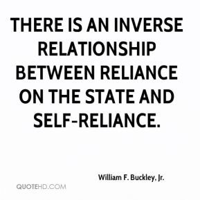 William F. Buckley, Jr. - There is an inverse relationship between reliance on the state and self-reliance.