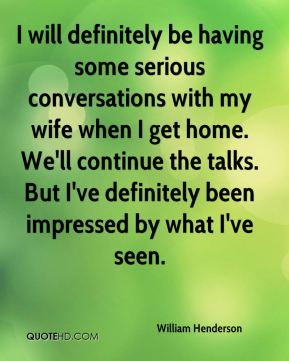 William Henderson  - I will definitely be having some serious conversations with my wife when I get home. We'll continue the talks. But I've definitely been impressed by what I've seen.
