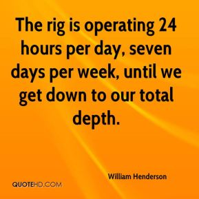 William Henderson  - The rig is operating 24 hours per day, seven days per week, until we get down to our total depth.