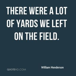 William Henderson  - There were a lot of yards we left on the field.