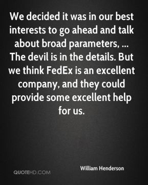 William Henderson  - We decided it was in our best interests to go ahead and talk about broad parameters, ... The devil is in the details. But we think FedEx is an excellent company, and they could provide some excellent help for us.