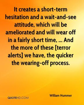 It creates a short-term hesitation and a wait-and-see attitude, which will be ameliorated and will wear off in a fairly short time, ... And the more of these [terror alerts] we have, the quicker the wearing-off process.