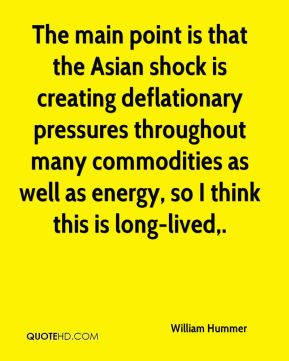 The main point is that the Asian shock is creating deflationary pressures throughout many commodities as well as energy, so I think this is long-lived.