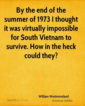 William Westmoreland - By the end of the summer of 1973 I thought it was virtually impossible for South Vietnam to survive. How in the heck could they?