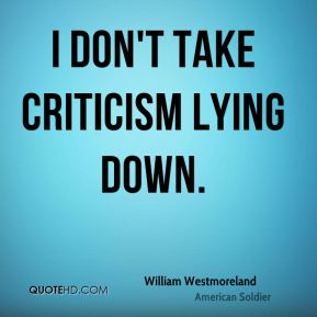 William Westmoreland - I don't take criticism lying down.