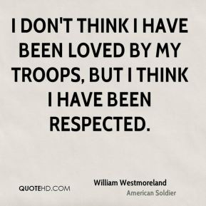 William Westmoreland - I don't think I have been loved by my troops, but I think I have been respected.