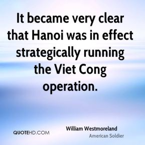 William Westmoreland - It became very clear that Hanoi was in effect strategically running the Viet Cong operation.