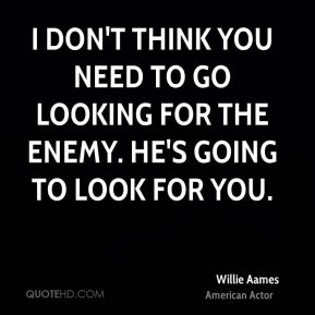 I don't think you need to go looking for the enemy. He's going to look for you.