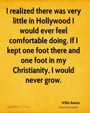 I realized there was very little in Hollywood I would ever feel comfortable doing. If I kept one foot there and one foot in my Christianity, I would never grow.