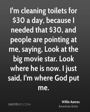 I'm cleaning toilets for $30 a day, because I needed that $30, and people are pointing at me, saying, Look at the big movie star. Look where he is now. I just said, I'm where God put me.