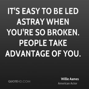 It's easy to be led astray when you're so broken. People take advantage of you.