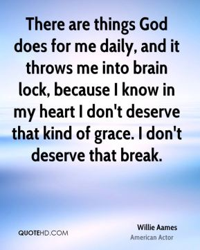 There are things God does for me daily, and it throws me into brain lock, because I know in my heart I don't deserve that kind of grace. I don't deserve that break.