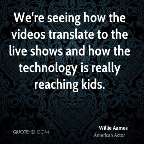 Willie Aames - We're seeing how the videos translate to the live shows and how the technology is really reaching kids.
