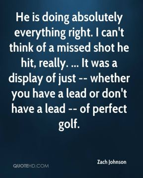 Zach Johnson  - He is doing absolutely everything right. I can't think of a missed shot he hit, really. ... It was a display of just -- whether you have a lead or don't have a lead -- of perfect golf.