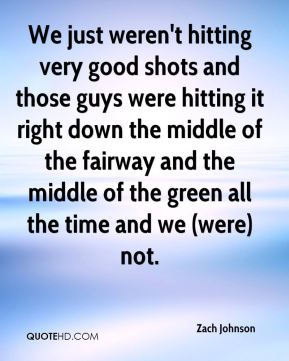 Zach Johnson  - We just weren't hitting very good shots and those guys were hitting it right down the middle of the fairway and the middle of the green all the time and we (were) not.