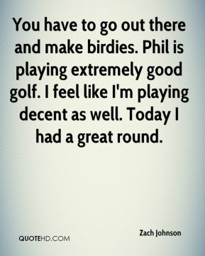 Zach Johnson  - You have to go out there and make birdies. Phil is playing extremely good golf. I feel like I'm playing decent as well. Today I had a great round.