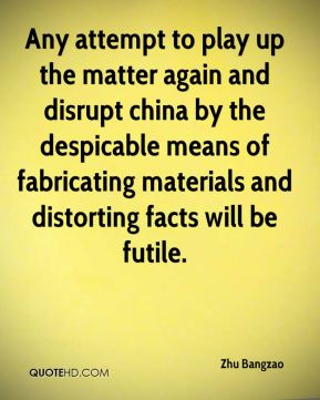 Any attempt to play up the matter again and disrupt china by the despicable means of fabricating materials and distorting facts will be futile.