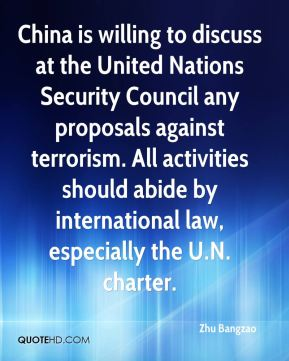 Zhu Bangzao  - China is willing to discuss at the United Nations Security Council any proposals against terrorism. All activities should abide by international law, especially the U.N. charter.