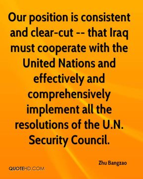 Our position is consistent and clear-cut -- that Iraq must cooperate with the United Nations and effectively and comprehensively implement all the resolutions of the U.N. Security Council.