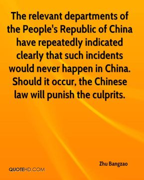Zhu Bangzao  - The relevant departments of the People's Republic of China have repeatedly indicated clearly that such incidents would never happen in China. Should it occur, the Chinese law will punish the culprits.