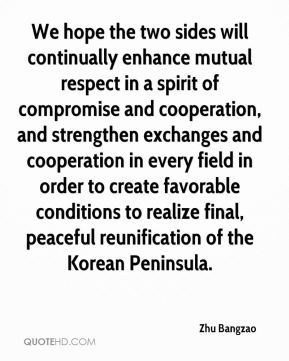 Zhu Bangzao  - We hope the two sides will continually enhance mutual respect in a spirit of compromise and cooperation, and strengthen exchanges and cooperation in every field in order to create favorable conditions to realize final, peaceful reunification of the Korean Peninsula.