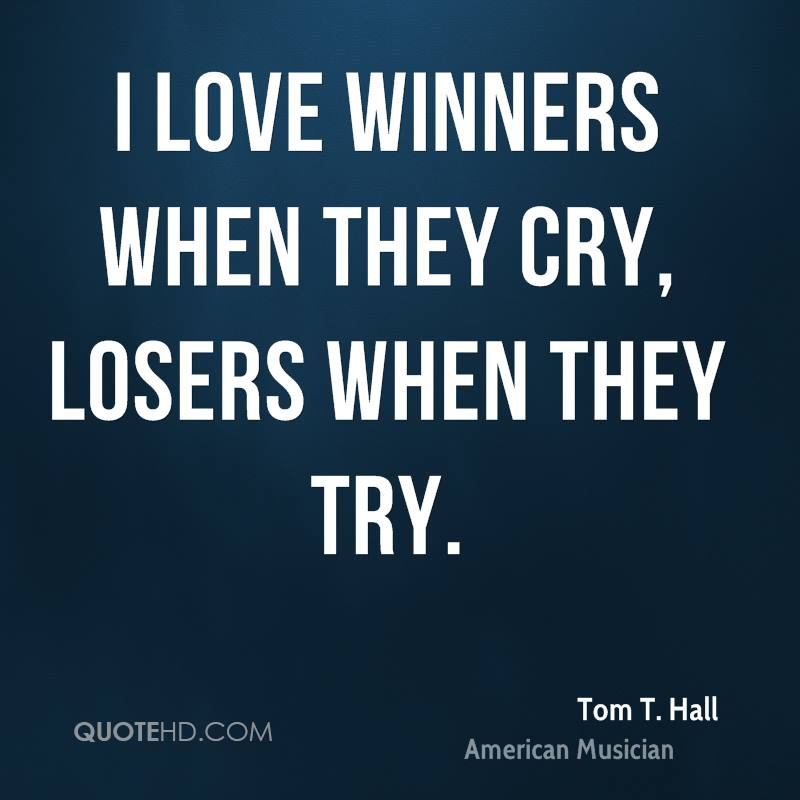 I love winners when they cry, losers when they try.