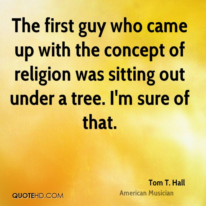 The first guy who came up with the concept of religion was sitting out under a tree. I'm sure of that.