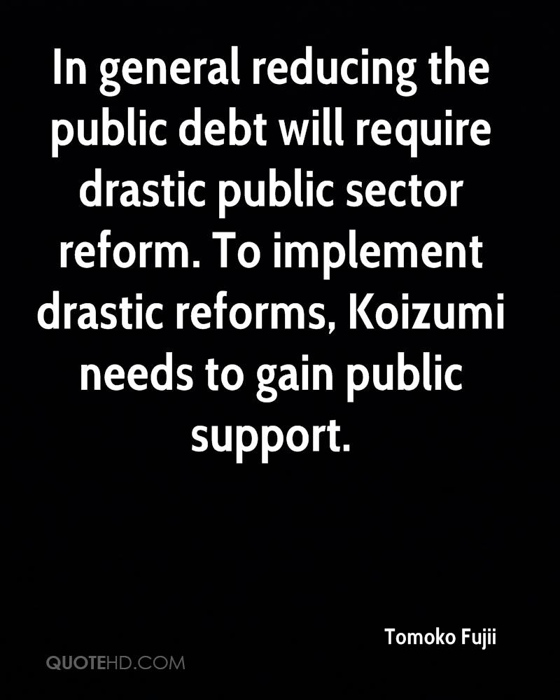 In general reducing the public debt will require drastic public sector reform. To implement drastic reforms, Koizumi needs to gain public support.