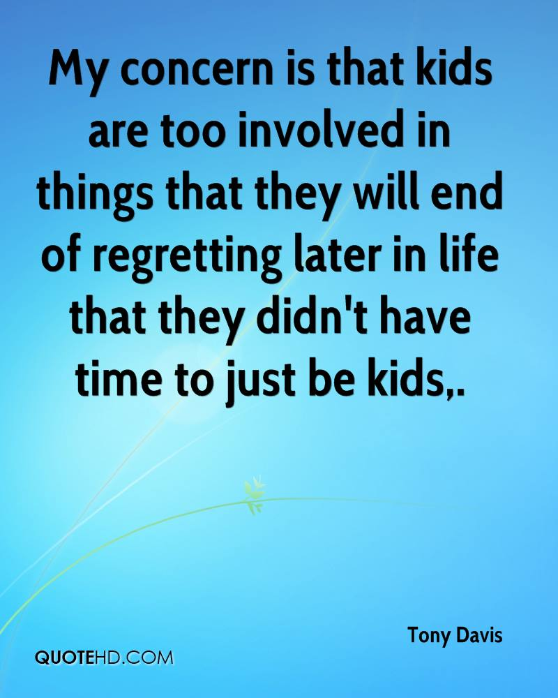 My concern is that kids are too involved in things that they will end of regretting later in life that they didn't have time to just be kids.