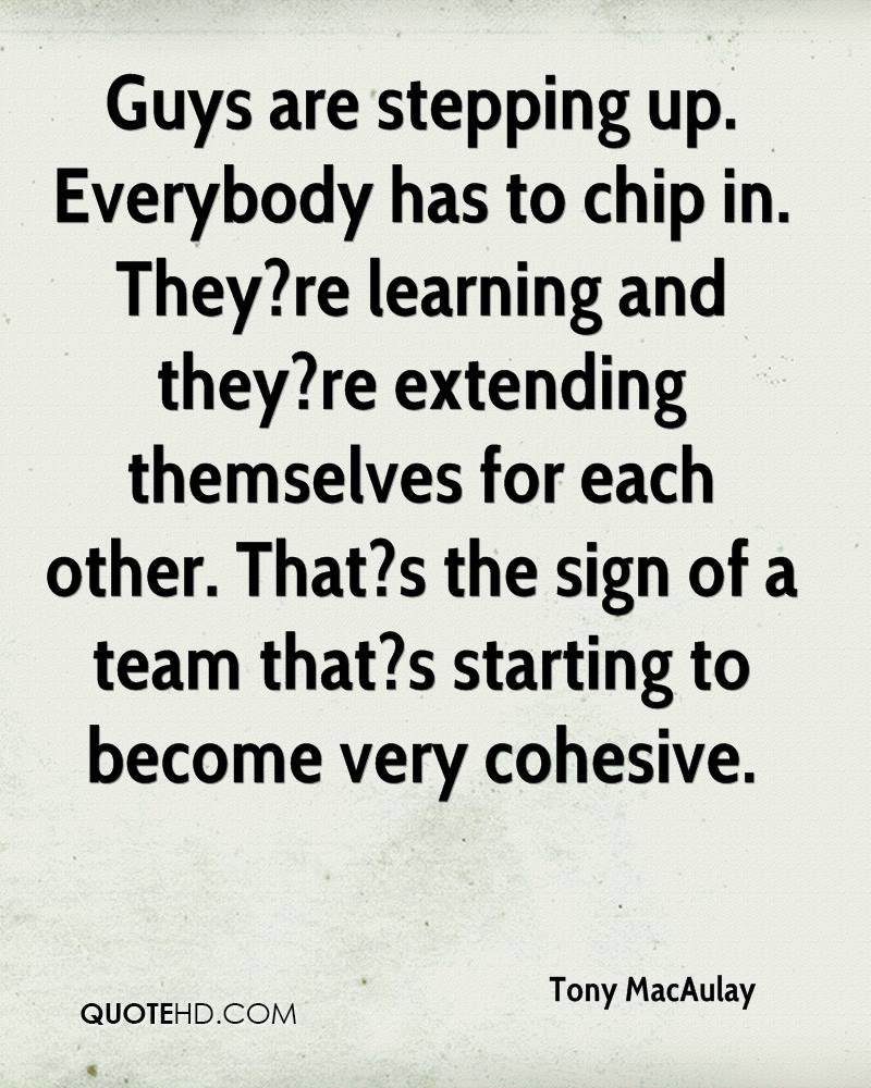 Guys are stepping up. Everybody has to chip in. They?re learning and they?re extending themselves for each other. That?s the sign of a team that?s starting to become very cohesive.