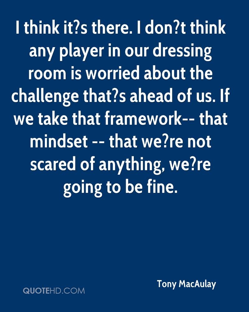 I think it?s there. I don?t think any player in our dressing room is worried about the challenge that?s ahead of us. If we take that framework-- that mindset -- that we?re not scared of anything, we?re going to be fine.