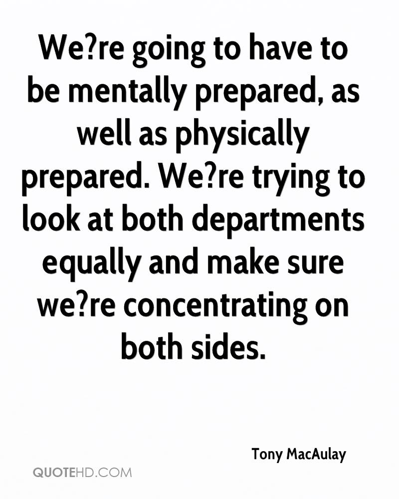 We?re going to have to be mentally prepared, as well as physically prepared. We?re trying to look at both departments equally and make sure we?re concentrating on both sides.