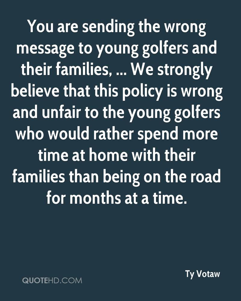 You are sending the wrong message to young golfers and their families, ... We strongly believe that this policy is wrong and unfair to the young golfers who would rather spend more time at home with their families than being on the road for months at a time.