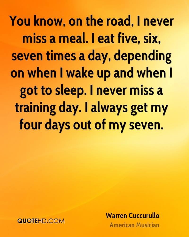 You know, on the road, I never miss a meal. I eat five, six, seven times a day, depending on when I wake up and when I got to sleep. I never miss a training day. I always get my four days out of my seven.