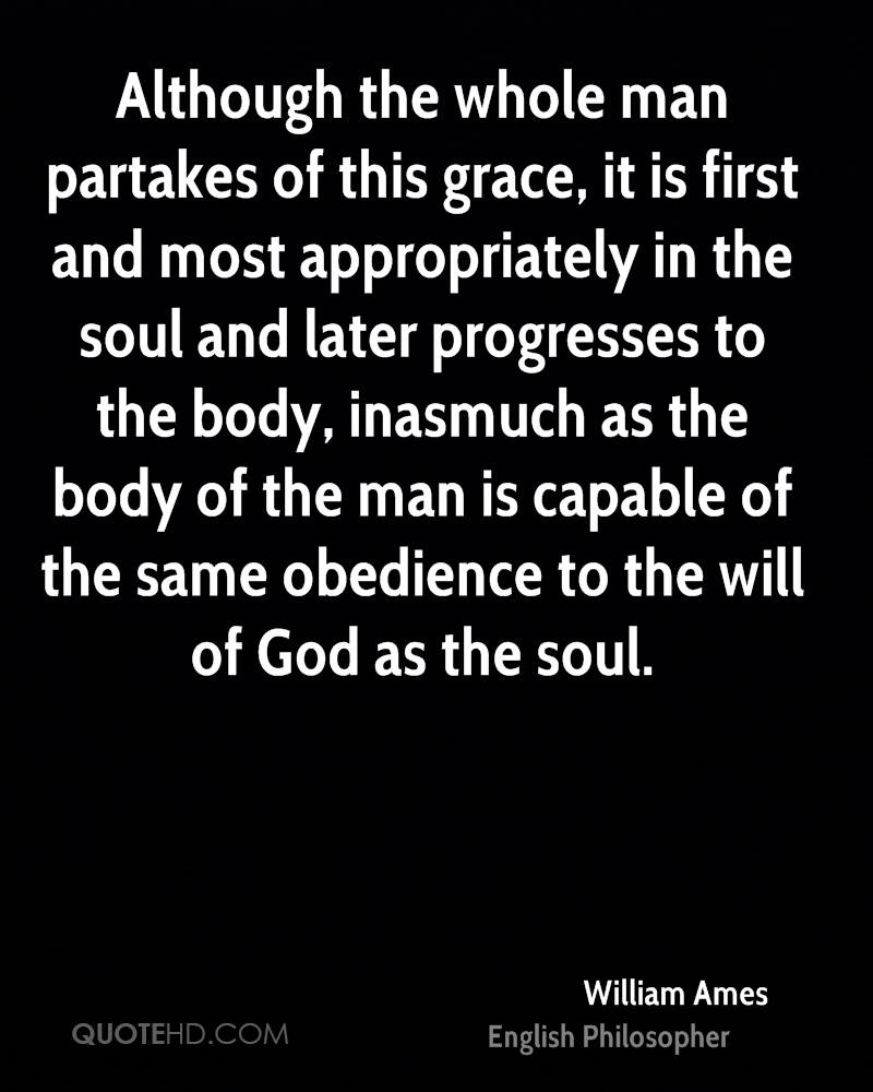 Although the whole man partakes of this grace, it is first and most appropriately in the soul and later progresses to the body, inasmuch as the body of the man is capable of the same obedience to the will of God as the soul.