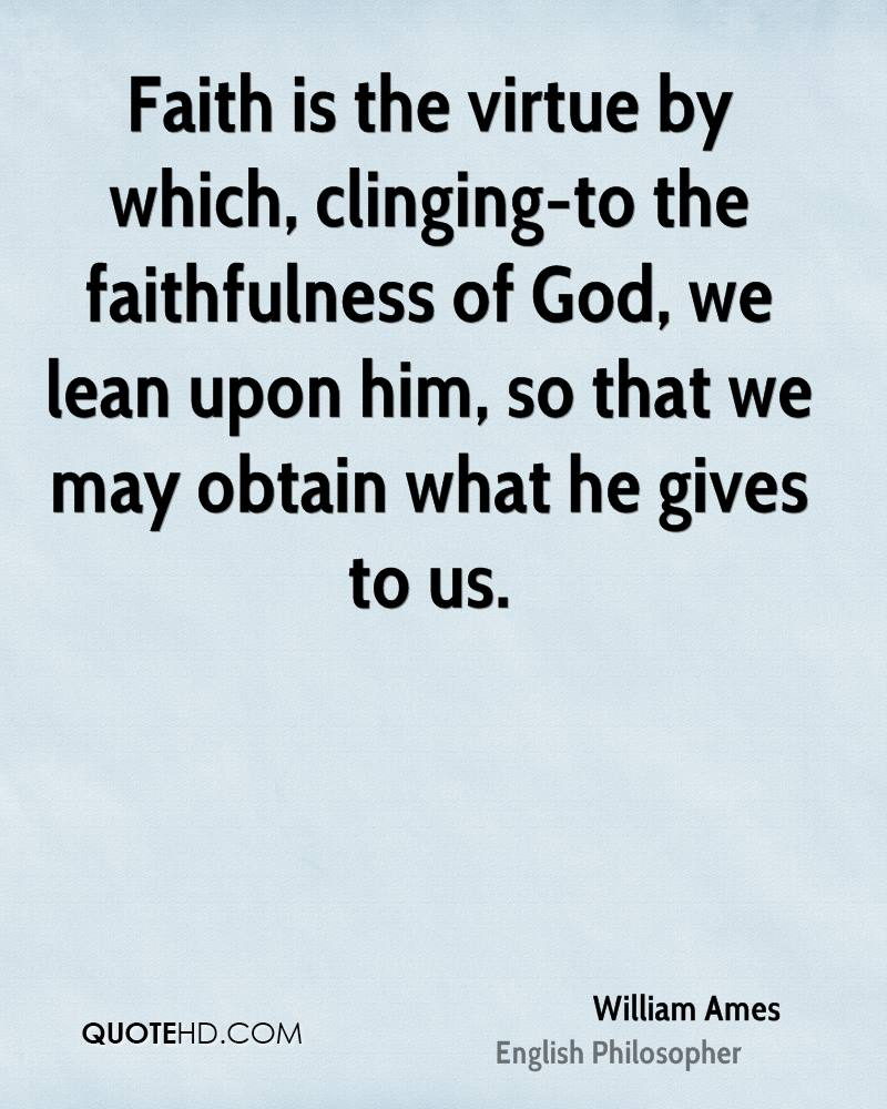 Faith is the virtue by which, clinging-to the faithfulness of God, we lean upon him, so that we may obtain what he gives to us.