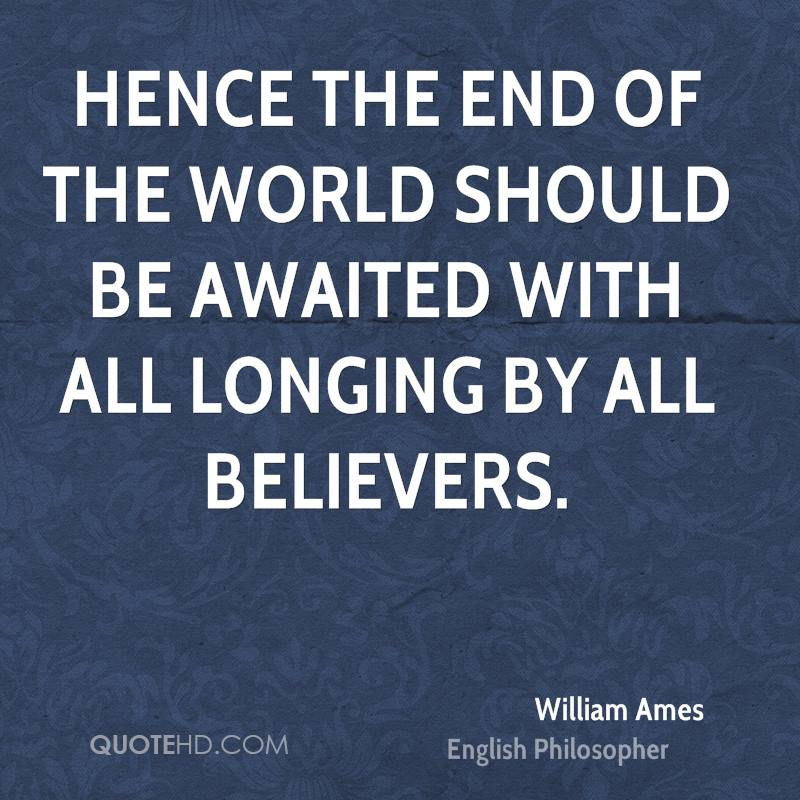 Hence the end of the world should be awaited with all longing by all believers.