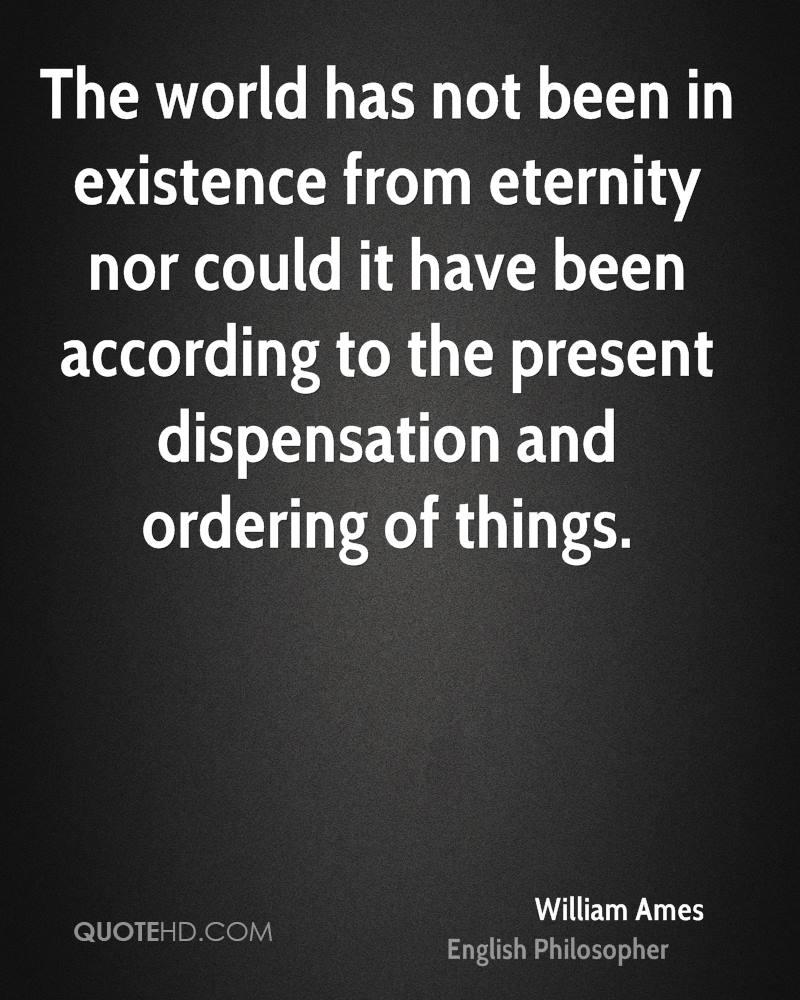 The world has not been in existence from eternity nor could it have been according to the present dispensation and ordering of things.