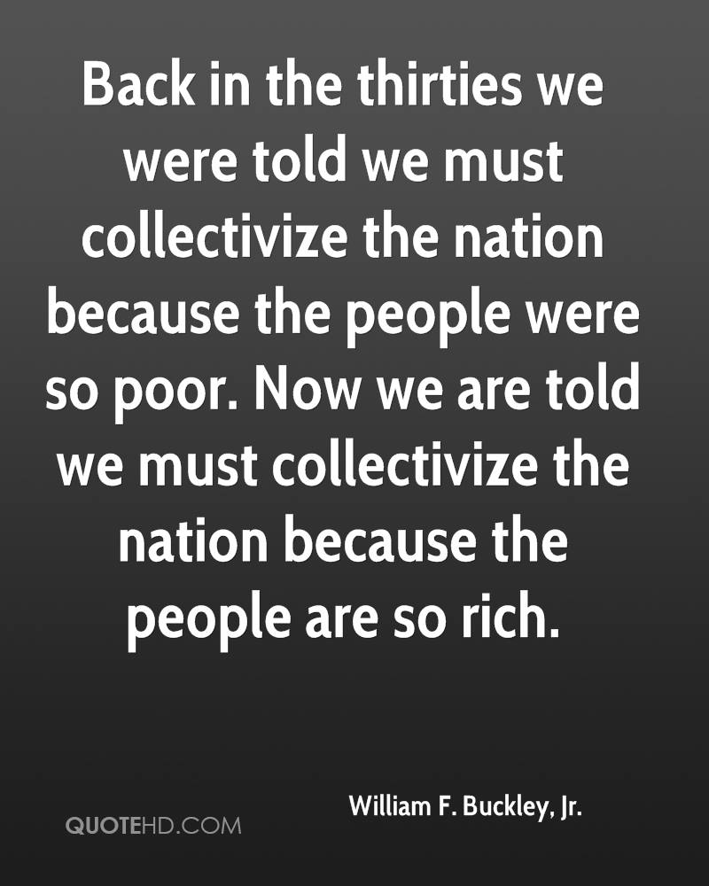 Back in the thirties we were told we must collectivize the nation because the people were so poor. Now we are told we must collectivize the nation because the people are so rich.