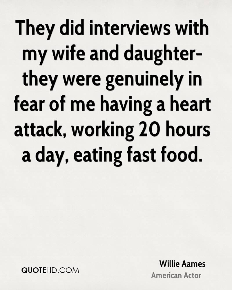 They did interviews with my wife and daughter-they were genuinely in fear of me having a heart attack, working 20 hours a day, eating fast food.