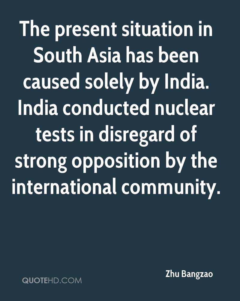The present situation in South Asia has been caused solely by India. India conducted nuclear tests in disregard of strong opposition by the international community.