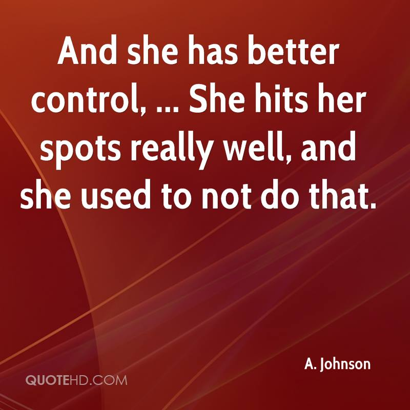 And she has better control, ... She hits her spots really well, and she used to not do that.