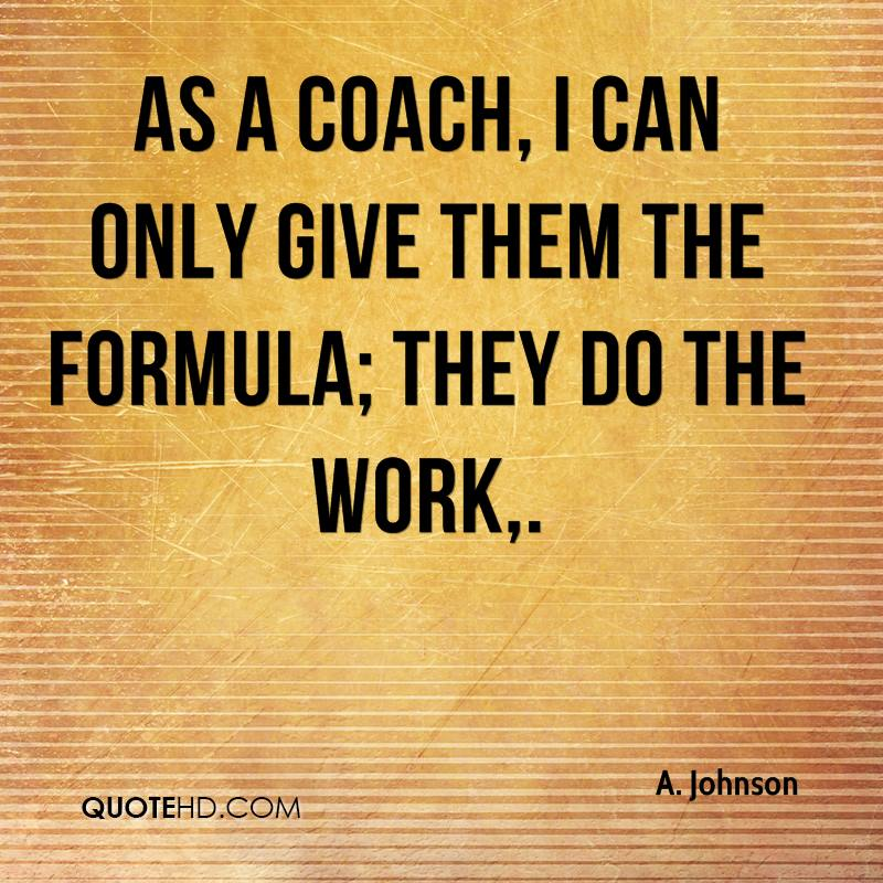 As a coach, I can only give them the formula; they do the work.