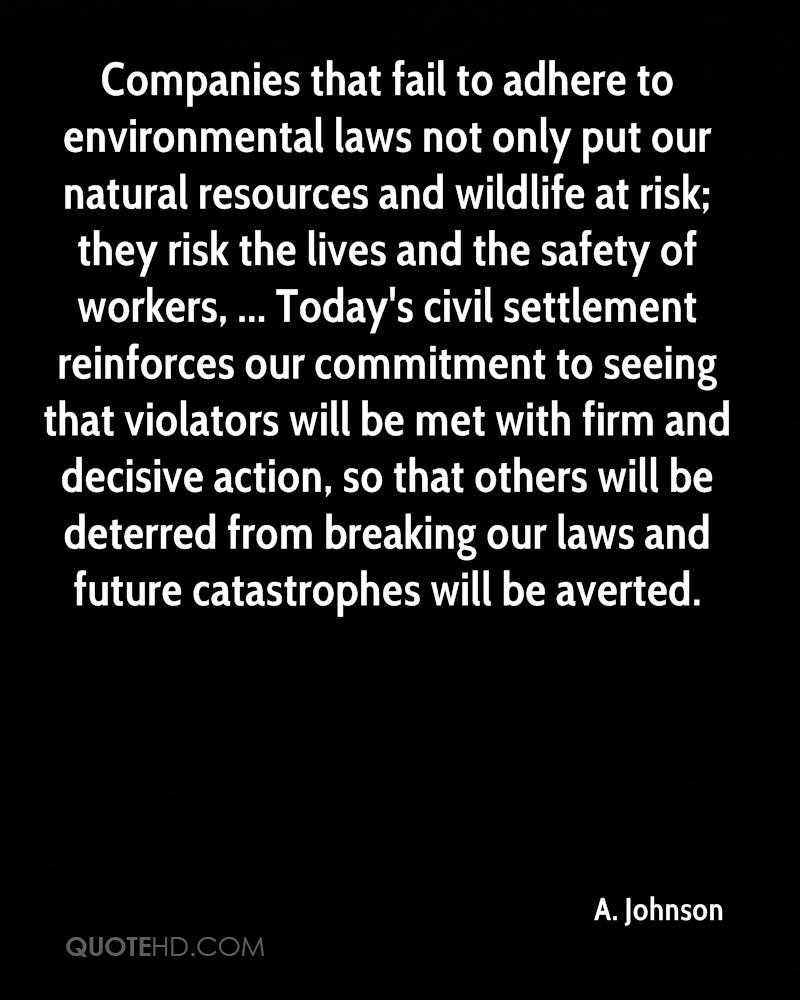 Companies that fail to adhere to environmental laws not only put our natural resources and wildlife at risk; they risk the lives and the safety of workers, ... Today's civil settlement reinforces our commitment to seeing that violators will be met with firm and decisive action, so that others will be deterred from breaking our laws and future catastrophes will be averted.
