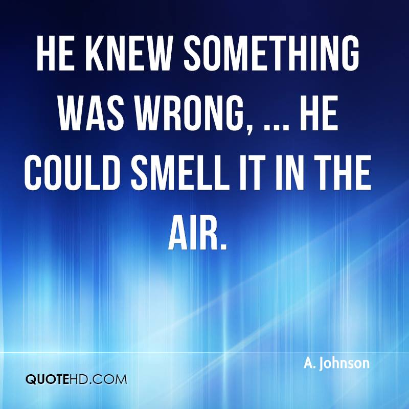 He knew something was wrong, ... He could smell it in the air.