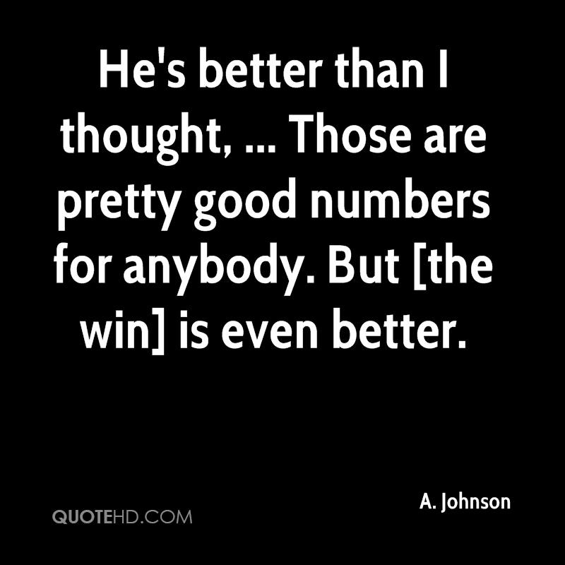 He's better than I thought, ... Those are pretty good numbers for anybody. But [the win] is even better.